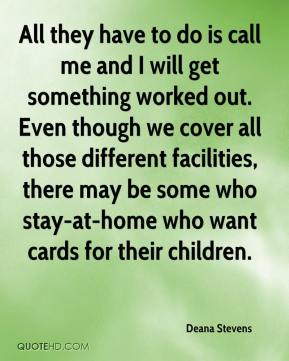 Deana Stevens - All they have to do is call me and I will get something worked out. Even though we cover all those different facilities, there may be some who stay-at-home who want cards for their children.