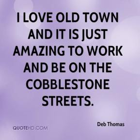 Deb Thomas - I love Old Town and it is just amazing to work and be on the cobblestone streets.