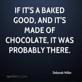 Deborah Miller - If it's a baked good, and it's made of chocolate, it was probably there.