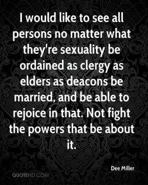 Dee Miller - I would like to see all persons no matter what they're sexuality be ordained as clergy as elders as deacons be married, and be able to rejoice in that. Not fight the powers that be about it.