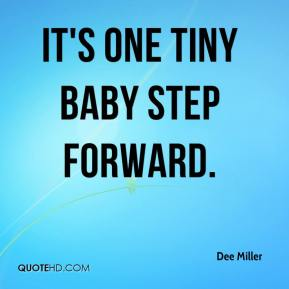 Dee Miller - It's one tiny baby step forward.
