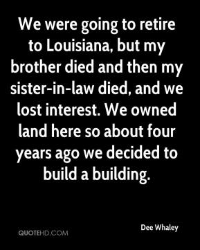 Dee Whaley - We were going to retire to Louisiana, but my brother died and then my sister-in-law died, and we lost interest. We owned land here so about four years ago we decided to build a building.