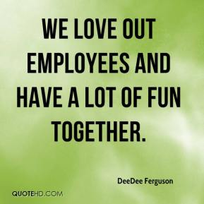 DeeDee Ferguson - We love out employees and have a lot of fun together.
