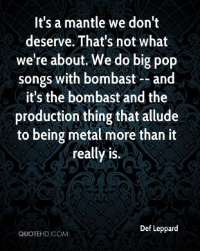 Def Leppard - It's a mantle we don't deserve. That's not what we're about. We do big pop songs with bombast -- and it's the bombast and the production thing that allude to being metal more than it really is.