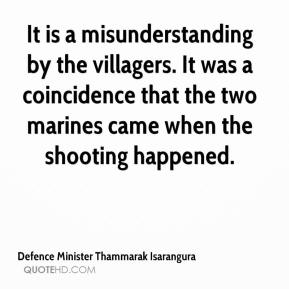 Defence Minister Thammarak Isarangura - It is a misunderstanding by the villagers. It was a coincidence that the two marines came when the shooting happened.