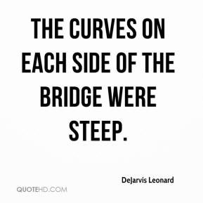 DeJarvis Leonard - The curves on each side of the bridge were steep.