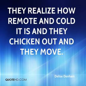 Delise Denham - They realize how remote and cold it is and they chicken out and they move.