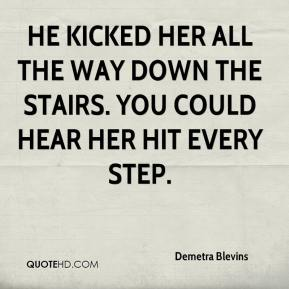 Demetra Blevins - He kicked her all the way down the stairs. You could hear her hit every step.