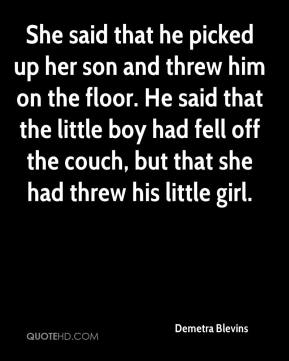 Demetra Blevins - She said that he picked up her son and threw him on the floor. He said that the little boy had fell off the couch, but that she had threw his little girl.