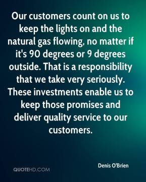 Denis O'Brien - Our customers count on us to keep the lights on and the natural gas flowing, no matter if it's 90 degrees or 9 degrees outside. That is a responsibility that we take very seriously. These investments enable us to keep those promises and deliver quality service to our customers.
