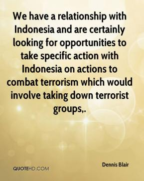 Dennis Blair - We have a relationship with Indonesia and are certainly looking for opportunities to take specific action with Indonesia on actions to combat terrorism which would involve taking down terrorist groups.
