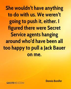 She wouldn't have anything to do with us. We weren't going to push it, either. I figured there were Secret Service agents hanging around who'd have been all too happy to pull a Jack Bauer on me.