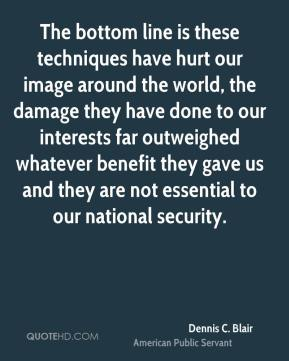 Dennis C. Blair - The bottom line is these techniques have hurt our image around the world, the damage they have done to our interests far outweighed whatever benefit they gave us and they are not essential to our national security.