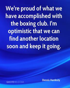 Dennis Hardesty - We're proud of what we have accomplished with the boxing club. I'm optimistic that we can find another location soon and keep it going.