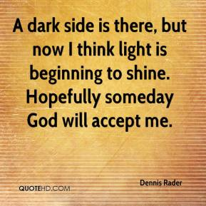 Dennis Rader - A dark side is there, but now I think light is beginning to shine. Hopefully someday God will accept me.