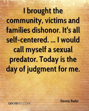 I brought the community, victims and families dishonor. It's all self-centered. ... I would call myself a sexual predator. Today is the day of judgment for me.