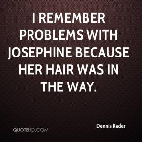 I remember problems with Josephine because her hair was in the way.