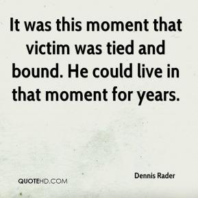 It was this moment that victim was tied and bound. He could live in that moment for years.