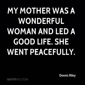 Dennis Riley - My mother was a wonderful woman and led a good life. She went peacefully.