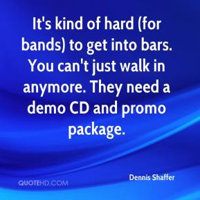 Dennis Shaffer - It's kind of hard (for bands) to get into bars. You can't just walk in anymore. They need a demo CD and promo package.