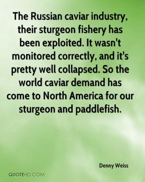 Denny Weiss - The Russian caviar industry, their sturgeon fishery has been exploited. It wasn't monitored correctly, and it's pretty well collapsed. So the world caviar demand has come to North America for our sturgeon and paddlefish.
