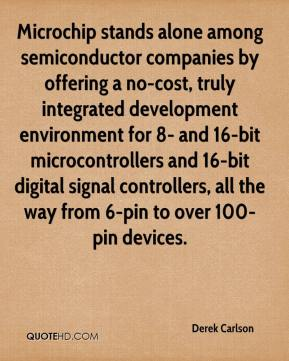 Derek Carlson - Microchip stands alone among semiconductor companies by offering a no-cost, truly integrated development environment for 8- and 16-bit microcontrollers and 16-bit digital signal controllers, all the way from 6-pin to over 100-pin devices.