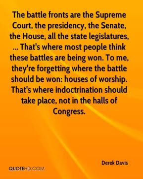Derek Davis - The battle fronts are the Supreme Court, the presidency, the Senate, the House, all the state legislatures, ... That's where most people think these battles are being won. To me, they're forgetting where the battle should be won: houses of worship. That's where indoctrination should take place, not in the halls of Congress.