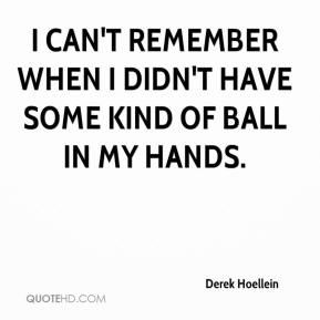 Derek Hoellein - I can't remember when I didn't have some kind of ball in my hands.