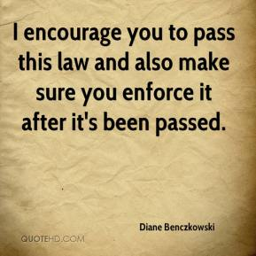 Diane Benczkowski - I encourage you to pass this law and also make sure you enforce it after it's been passed.