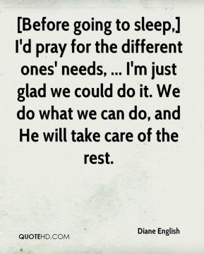 Diane English - [Before going to sleep,] I'd pray for the different ones' needs, ... I'm just glad we could do it. We do what we can do, and He will take care of the rest.