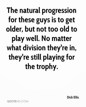 Dick Ellis - The natural progression for these guys is to get older, but not too old to play well. No matter what division they're in, they're still playing for the trophy.