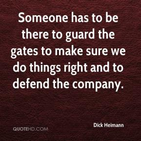 Dick Heimann - Someone has to be there to guard the gates to make sure we do things right and to defend the company.