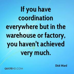 Dick Ward - If you have coordination everywhere but in the warehouse or factory, you haven't achieved very much.