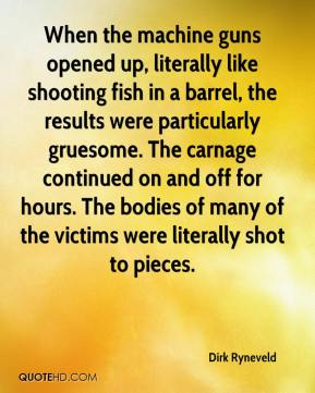 Dirk Ryneveld - When the machine guns opened up, literally like shooting fish in a barrel, the results were particularly gruesome. The carnage continued on and off for hours. The bodies of many of the victims were literally shot to pieces.