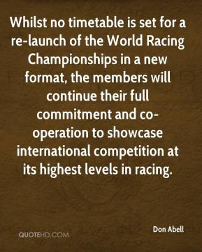 Don Abell - Whilst no timetable is set for a re-launch of the World Racing Championships in a new format, the members will continue their full commitment and co-operation to showcase international competition at its highest levels in racing.