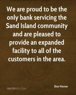 Don Horner - We are proud to be the only bank servicing the Sand Island community and are pleased to provide an expanded facility to all of the customers in the area.