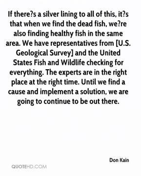 Don Kain - If there?s a silver lining to all of this, it?s that when we find the dead fish, we?re also finding healthy fish in the same area. We have representatives from [U.S. Geological Survey] and the United States Fish and Wildlife checking for everything. The experts are in the right place at the right time. Until we find a cause and implement a solution, we are going to continue to be out there.