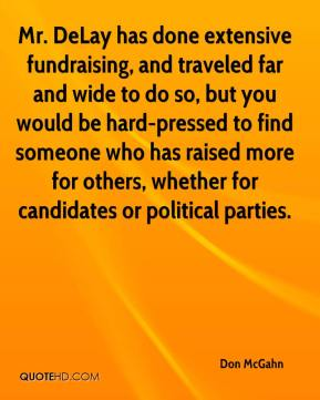 Mr. DeLay has done extensive fundraising, and traveled far and wide to do so, but you would be hard-pressed to find someone who has raised more for others, whether for candidates or political parties.
