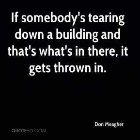 Don Meagher - If somebody's tearing down a building and that's what's in there, it gets thrown in.
