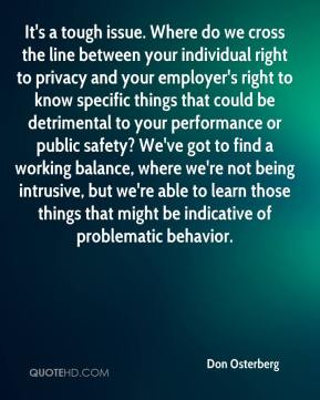 It's a tough issue. Where do we cross the line between your individual right to privacy and your employer's right to know specific things that could be detrimental to your performance or public safety? We've got to find a working balance, where we're not being intrusive, but we're able to learn those things that might be indicative of problematic behavior.