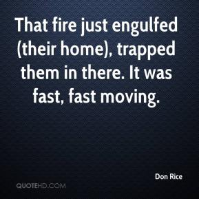 Don Rice - That fire just engulfed (their home), trapped them in there. It was fast, fast moving.