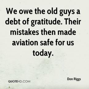 Don Riggs - We owe the old guys a debt of gratitude. Their mistakes then made aviation safe for us today.