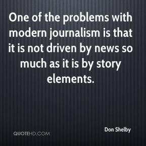 Don Shelby - One of the problems with modern journalism is that it is not driven by news so much as it is by story elements.