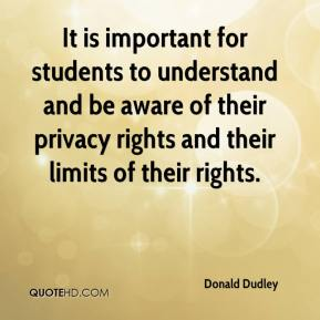 Donald Dudley - It is important for students to understand and be aware of their privacy rights and their limits of their rights.