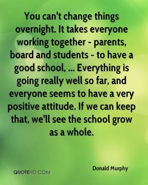 Donald Murphy - You can't change things overnight. It takes everyone working together - parents, board and students - to have a good school, ... Everything is going really well so far, and everyone seems to have a very positive attitude. If we can keep that, we'll see the school grow as a whole.