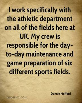 Donnie Mefford - I work specifically with the athletic department on all of the fields here at UK. My crew is responsible for the day-to-day maintenance and game preparation of six different sports fields.