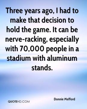 Donnie Mefford - Three years ago, I had to make that decision to hold the game. It can be nerve-racking, especially with 70,000 people in a stadium with aluminum stands.