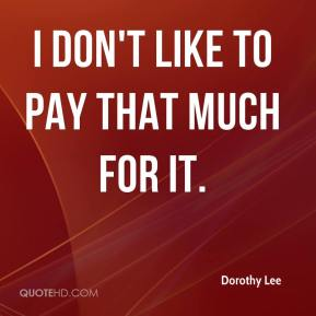 Dorothy Lee - I don't like to pay that much for it.