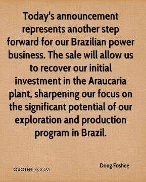Doug Foshee - Today's announcement represents another step forward for our Brazilian power business. The sale will allow us to recover our initial investment in the Araucaria plant, sharpening our focus on the significant potential of our exploration and production program in Brazil.