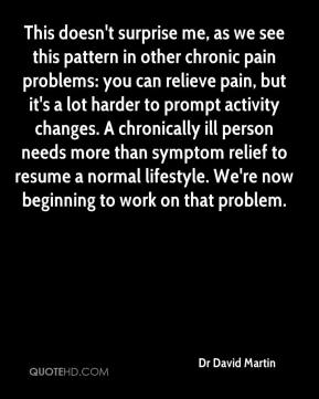 Dr David Martin - This doesn't surprise me, as we see this pattern in other chronic pain problems: you can relieve pain, but it's a lot harder to prompt activity changes. A chronically ill person needs more than symptom relief to resume a normal lifestyle. We're now beginning to work on that problem.